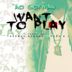 AO Gorman – Want To Play Feat. Freeman Nadawo and Ozee B (New Music)